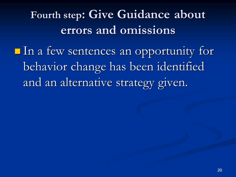 20 Fourth step : Give Guidance about errors and omissions In a few sentences an opportunity for behavior change has been identified and an alternative