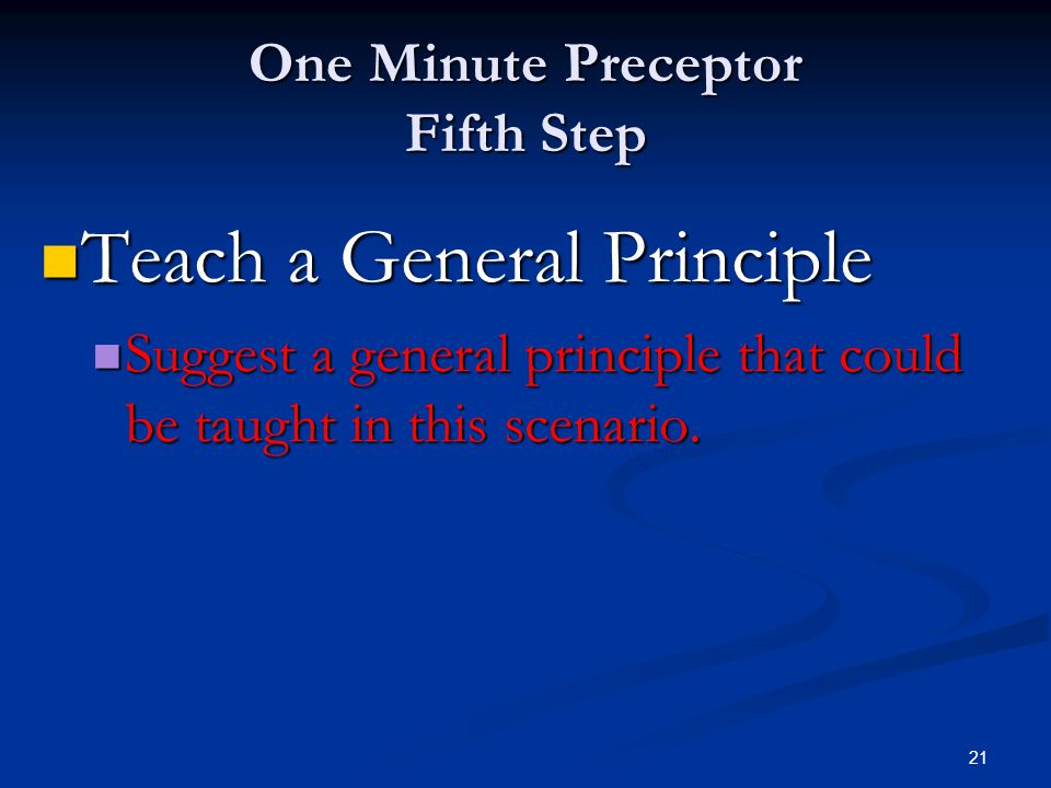 21 One Minute Preceptor Fifth Step Teach a General Principle Teach a General Principle Suggest a general principle that could be taught in this scenar