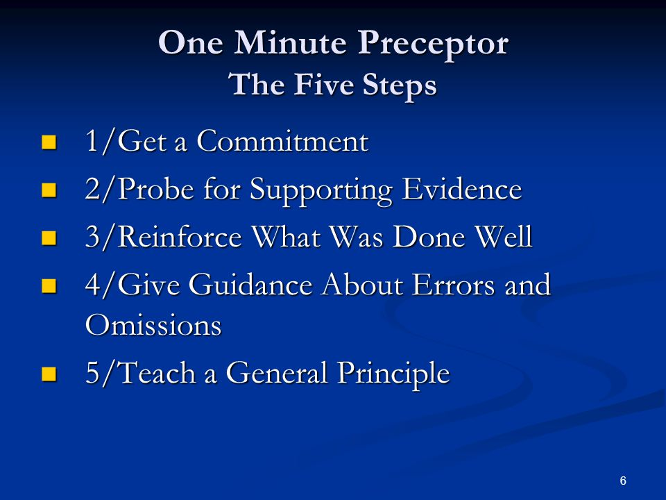 6 One Minute Preceptor The Five Steps 1/Get a Commitment 1/Get a Commitment 2/Probe for Supporting Evidence 2/Probe for Supporting Evidence 3/Reinforc