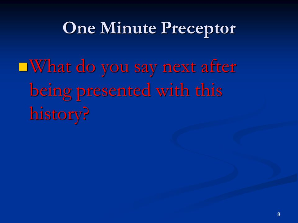 8 One Minute Preceptor What do you say next after being presented with this history? What do you say next after being presented with this history?
