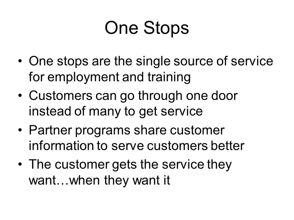 One Stops One stops are the single source of service for employment and training Customers can go through one door instead of many to get service Partner programs share customer information to serve customers better The customer gets the service they want…when they want it