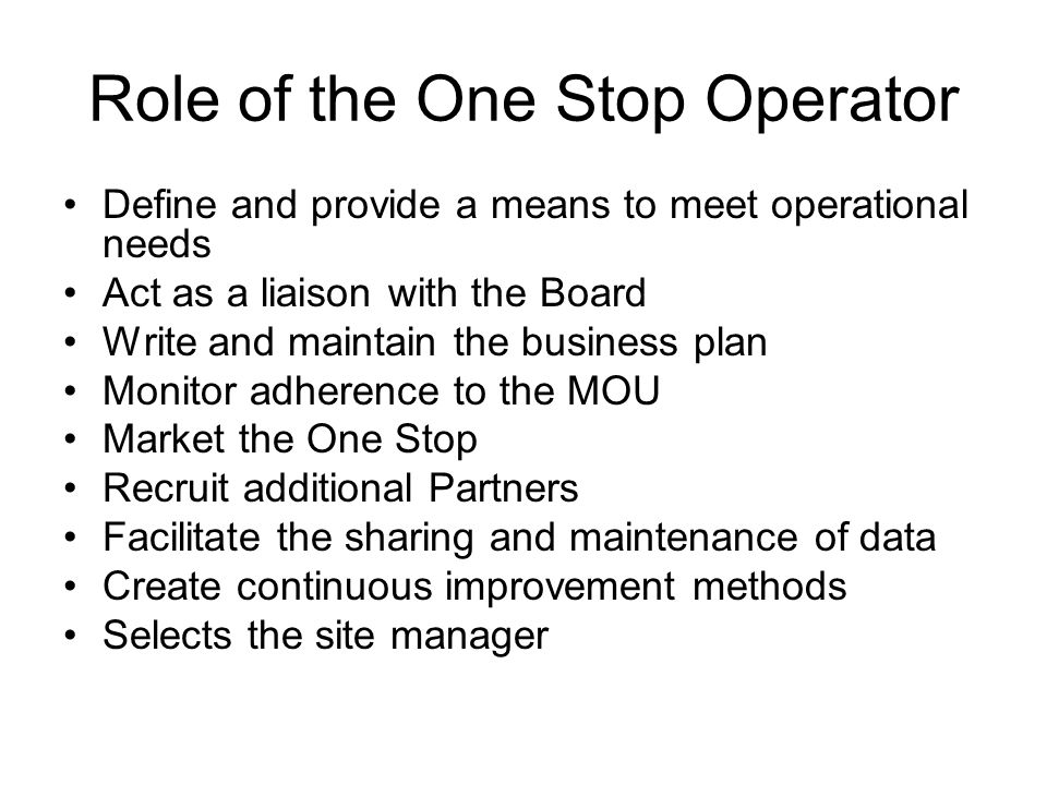 Role of the One Stop Operator Define and provide a means to meet operational needs Act as a liaison with the Board Write and maintain the business plan Monitor adherence to the MOU Market the One Stop Recruit additional Partners Facilitate the sharing and maintenance of data Create continuous improvement methods Selects the site manager