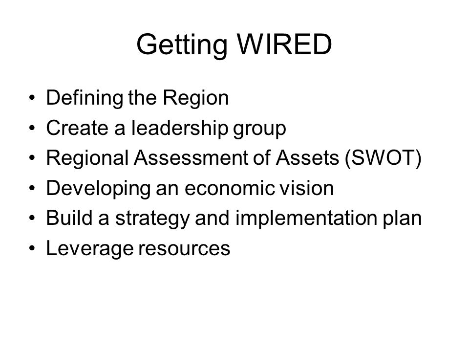 Getting WIRED Defining the Region Create a leadership group Regional Assessment of Assets (SWOT) Developing an economic vision Build a strategy and implementation plan Leverage resources