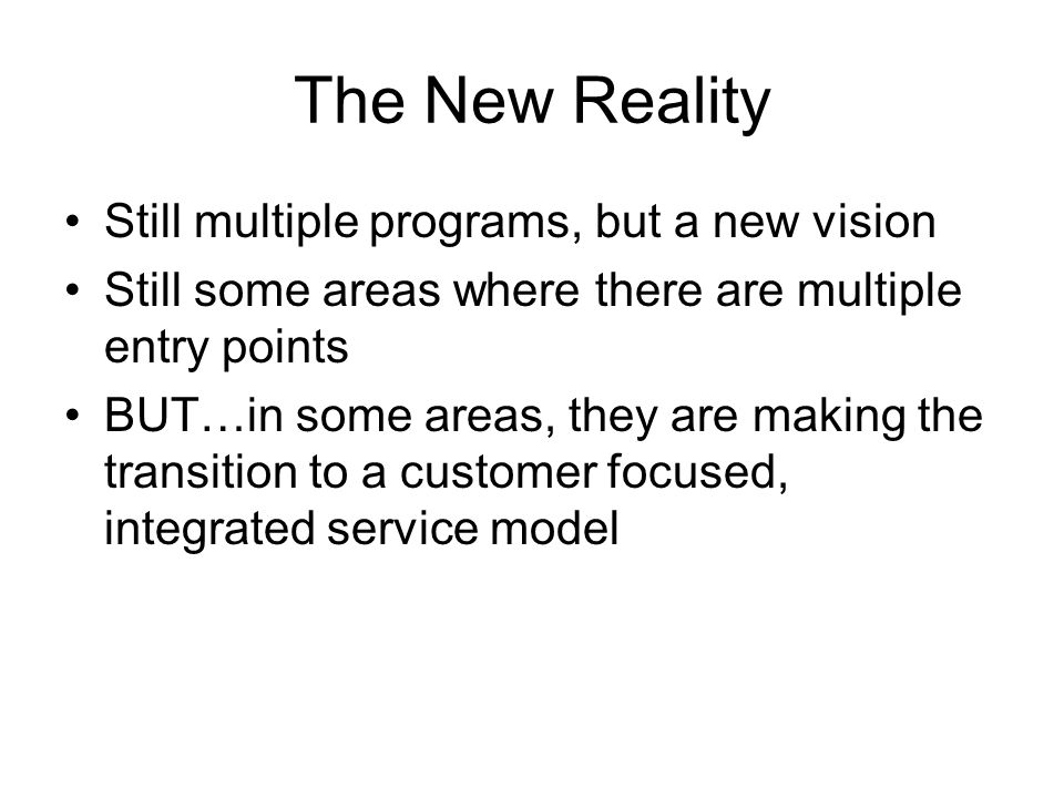 The New Reality Still multiple programs, but a new vision Still some areas where there are multiple entry points BUT…in some areas, they are making the transition to a customer focused, integrated service model