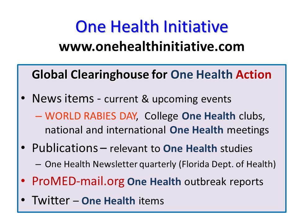 One Health Initiative One Health Initiative www.onehealthinitiative.com Global Clearinghouse for One Health Action News items - current & upcoming events – WORLD RABIES DAY, College One Health clubs, national and international One Health meetings Publications – relevant to One Health studies – One Health Newsletter quarterly (Florida Dept.