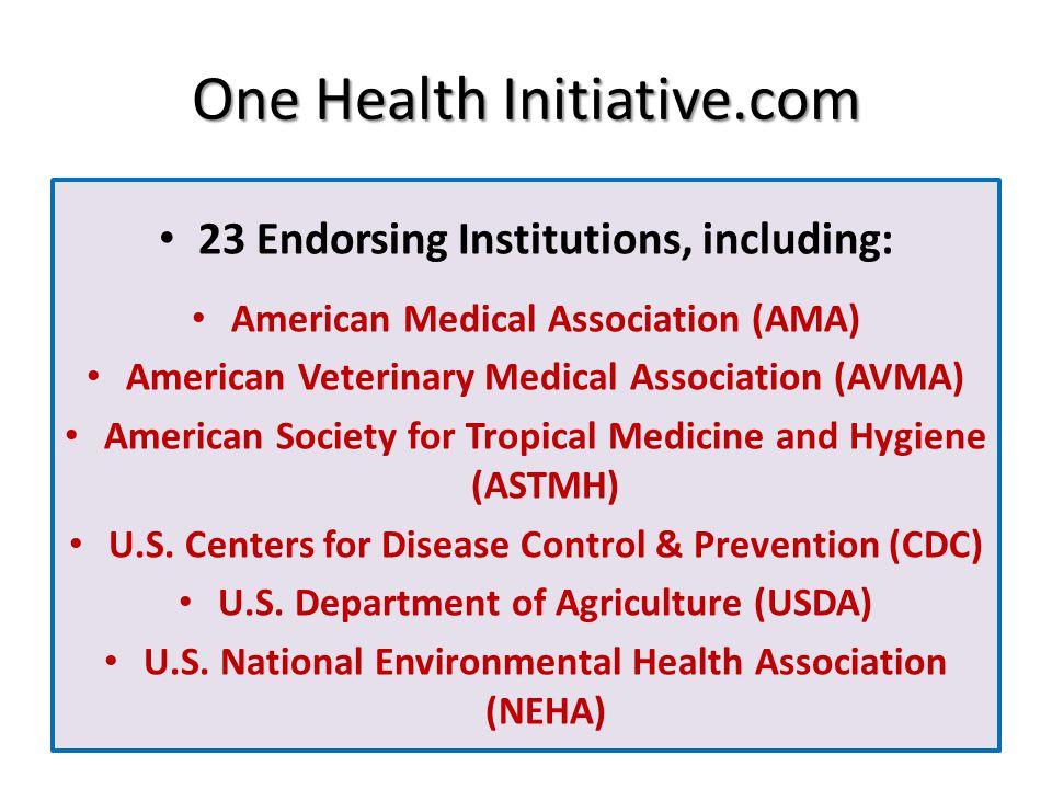 One Health Initiative.com 23 Endorsing Institutions, including: American Medical Association (AMA) American Veterinary Medical Association (AVMA) Amer