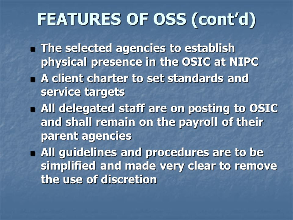 FEATURES OF OSS (cont'd) The selected agencies to establish physical presence in the OSIC at NIPC The selected agencies to establish physical presence in the OSIC at NIPC A client charter to set standards and service targets A client charter to set standards and service targets All delegated staff are on posting to OSIC and shall remain on the payroll of their parent agencies All delegated staff are on posting to OSIC and shall remain on the payroll of their parent agencies All guidelines and procedures are to be simplified and made very clear to remove the use of discretion All guidelines and procedures are to be simplified and made very clear to remove the use of discretion