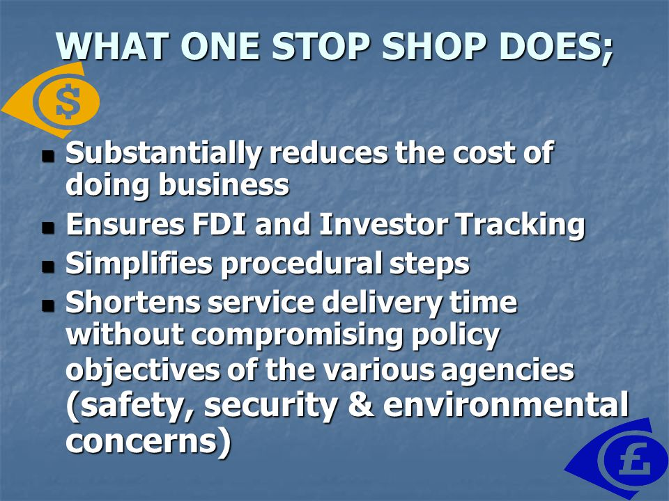 WHAT ONE STOP SHOP DOES; Substantially reduces the cost of doing business Substantially reduces the cost of doing business Ensures FDI and Investor Tracking Ensures FDI and Investor Tracking Simplifies procedural steps Simplifies procedural steps Shortens service delivery time without compromising policy objectives of the various agencies (safety, security & environmental concerns) Shortens service delivery time without compromising policy objectives of the various agencies (safety, security & environmental concerns)