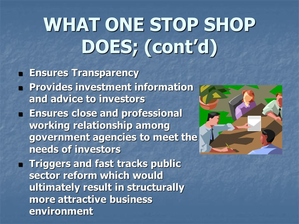 WHAT ONE STOP SHOP DOES; (cont'd) Ensures Transparency Ensures Transparency Provides investment information and advice to investors Provides investment information and advice to investors Ensures close and professional working relationship among government agencies to meet the needs of investors Ensures close and professional working relationship among government agencies to meet the needs of investors Triggers and fast tracks public sector reform which would ultimately result in structurally more attractive business environment Triggers and fast tracks public sector reform which would ultimately result in structurally more attractive business environment