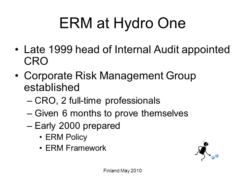 ERM Policy Audit & Finance Committee of the Board –Annually reviews the Corporation's risk profile, the risk retention philosophy/risk tolerances of the Corporation, and the risk management policies, processes and accountabilities President –ultimate accountability for managing the Corporation's risks Chief Financial Officer –specific accountability for ensuring that enterprise risk management processes are established, properly documented and maintained Senior Management Team –provides management oversight of the Hydro One risk portfolio and the Corporation's risk management processes –provides direction on the evaluation of these processes –identifies priority areas of focus for risk assessment and mitigation planning Each of the President's Direct Reports –specific accountabilities for managing risks in their subsidiary or function –each will establish specific risk tolerances for their lines of business that do not exceed the limits of corporate risk tolerances –expected to annually formally attest that the unit's risk management process is in place, operating effectively and is consistent with this policy.