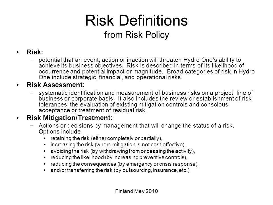 Risk Definitions from Risk Policy Risk: –potential that an event, action or inaction will threaten Hydro One's ability to achieve its business objectives.