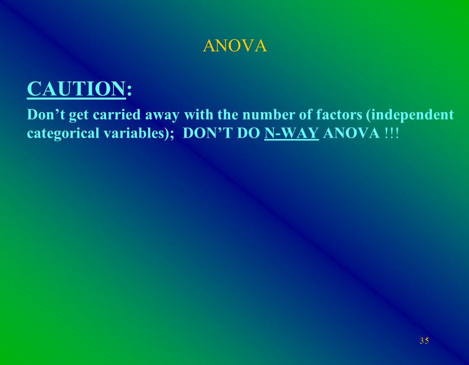 35 ANOVA CAUTION: Don't get carried away with the number of factors (independent categorical variables); DON'T DO N-WAY ANOVA !!!