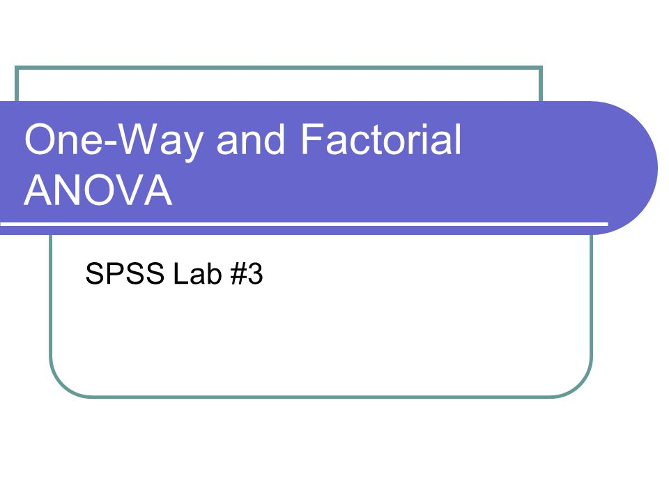 One-Way ANOVA Two ways to run a one-way ANOVA 1.Analyze  Compare Means  One-Way ANOVA Use if you have multiple DV's, but only one IV 2.Analyze  General Linear Model  Univariate Use if you have only one DV bc/ can provide effect size statistics More on this later (factorial ANOVA section)