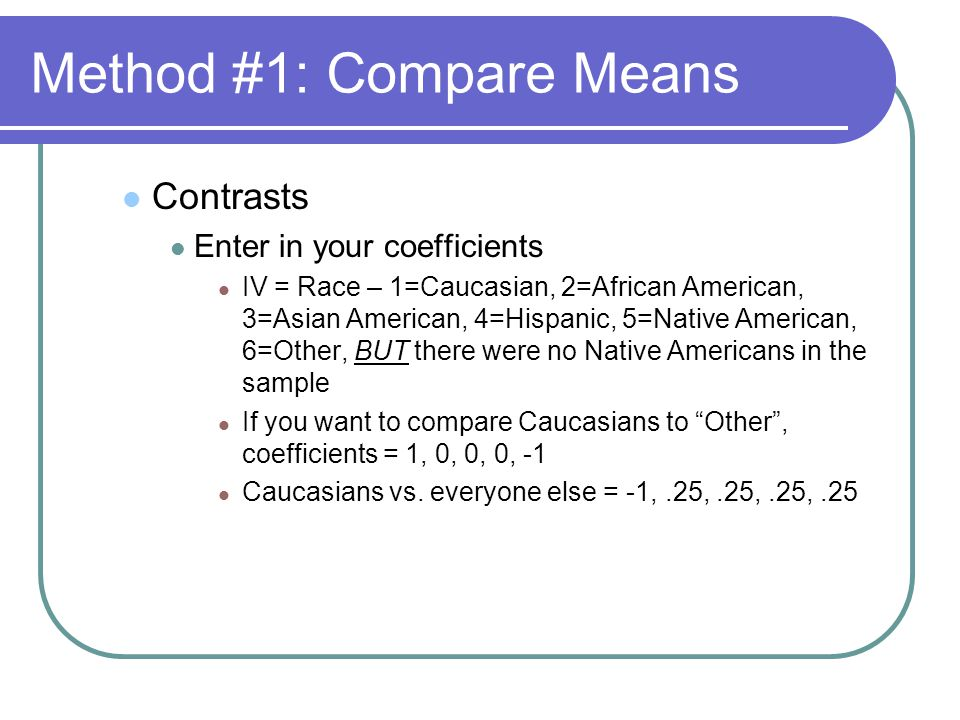 Method #1: Compare Means Contrasts Enter in your coefficients IV = Race – 1=Caucasian, 2=African American, 3=Asian American, 4=Hispanic, 5=Native American, 6=Other, BUT there were no Native Americans in the sample If you want to compare Caucasians to Other , coefficients = 1, 0, 0, 0, -1 Caucasians vs.