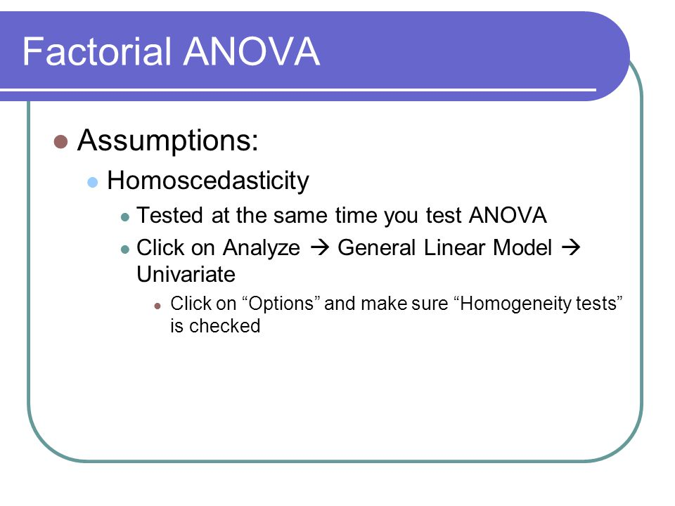 Factorial ANOVA Assumptions: Homoscedasticity Tested at the same time you test ANOVA Click on Analyze  General Linear Model  Univariate Click on Options and make sure Homogeneity tests is checked