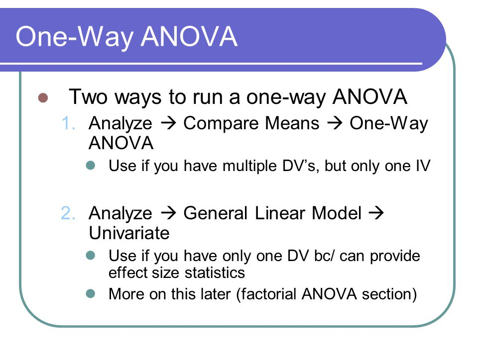 One-Way ANOVA Two ways to run a one-way ANOVA 1.Analyze  Compare Means  One-Way ANOVA Use if you have multiple DV's, but only one IV 2.Analyze  General Linear Model  Univariate Use if you have only one DV bc/ can provide effect size statistics More on this later (factorial ANOVA section)