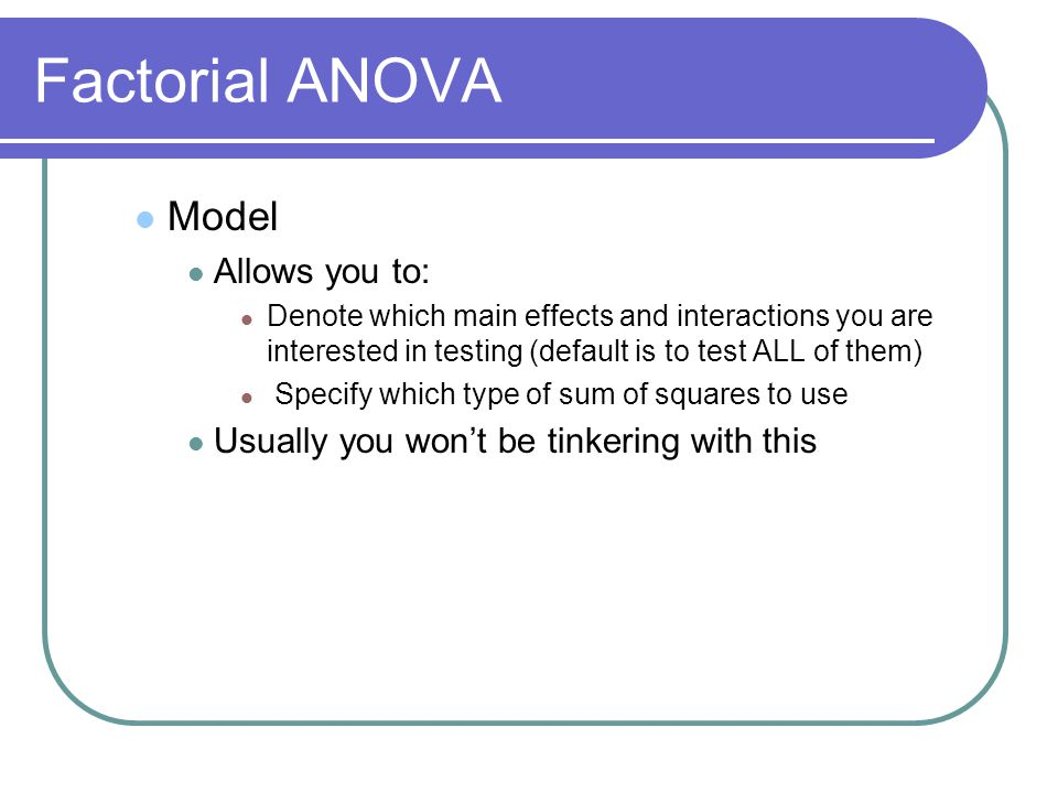 Factorial ANOVA Model Allows you to: Denote which main effects and interactions you are interested in testing (default is to test ALL of them) Specify which type of sum of squares to use Usually you won't be tinkering with this