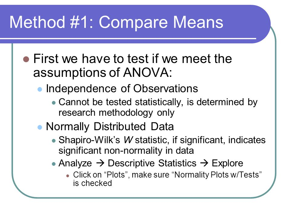 Method #1: Compare Means First we have to test if we meet the assumptions of ANOVA: Independence of Observations Cannot be tested statistically, is determined by research methodology only Normally Distributed Data Shapiro-Wilk's W statistic, if significant, indicates significant non-normality in data Analyze  Descriptive Statistics  Explore Click on Plots , make sure Normality Plots w/Tests is checked