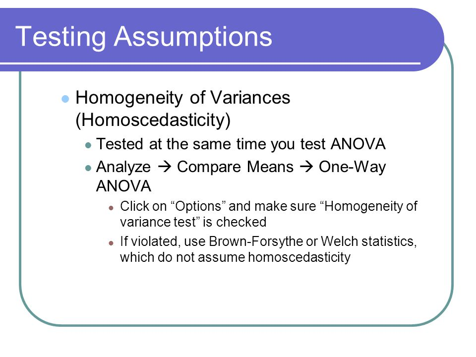 Method #1: Compare Means One-Way ANOVA Analyze  Compare Means  One-Way ANOVA Dependent List = DV's; Factor = IV Options Descriptive Fixed and random effects Homogeneity of variance test Levene's Test: Significant result  Non-homogenous variances Brown-Forsythe Welch Means plot