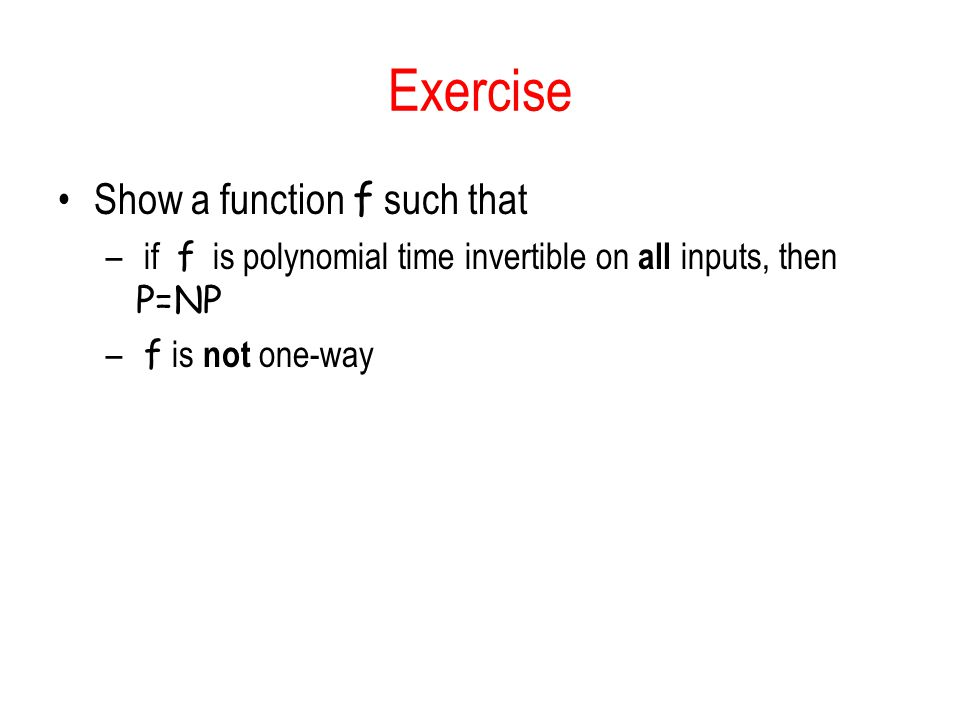 Exercise Show a function f such that – if f is polynomial time invertible on all inputs, then P=NP – f is not one-way