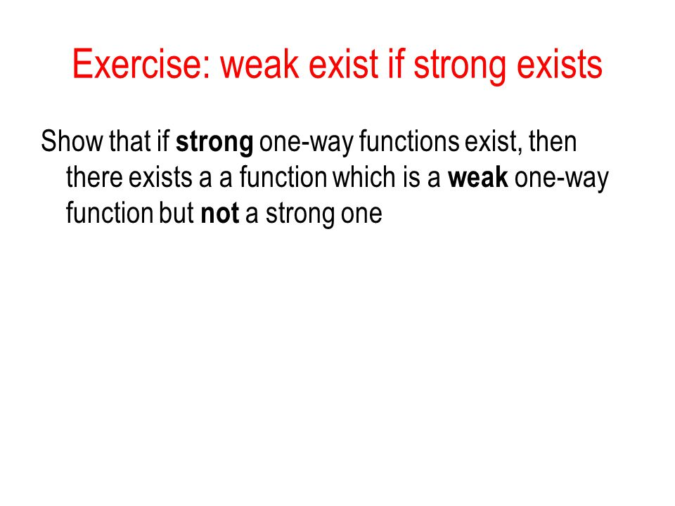 Exercise: weak exist if strong exists Show that if strong one-way functions exist, then there exists a a function which is a weak one-way function but not a strong one