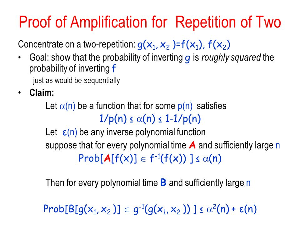 Proof of Amplification for Repetition of Two Concentrate on a two-repetition: g(x 1, x 2 )=f(x 1 ), f(x 2 ) Goal: show that the probability of inverting g is roughly squared the probability of inverting f just as would be sequentially Claim: Let  (n) be a function that for some p(n) satisfies 1/p(n) ≤  (n) ≤ 1-1/p(n) Let ε (n) be any inverse polynomial function suppose that for every polynomial time A and sufficiently large n Prob[A[f(x)]  f -1 (f(x)) ] ≤  (n) Then for every polynomial time B and sufficiently large n Prob[B[g(x 1, x 2 )]  g -1 (g(x 1, x 2 )) ] ≤  2 (n) + ε(n)