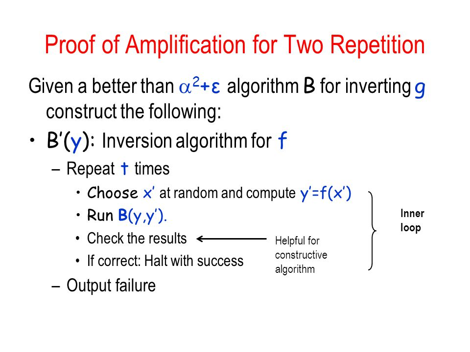 Proof of Amplification for Two Repetition Given a better than  2 +ε algorithm B for inverting g construct the following: B'(y): Inversion algorithm for f –Repeat t times Choose x' at random and compute y'=f(x') Run B(y,y').