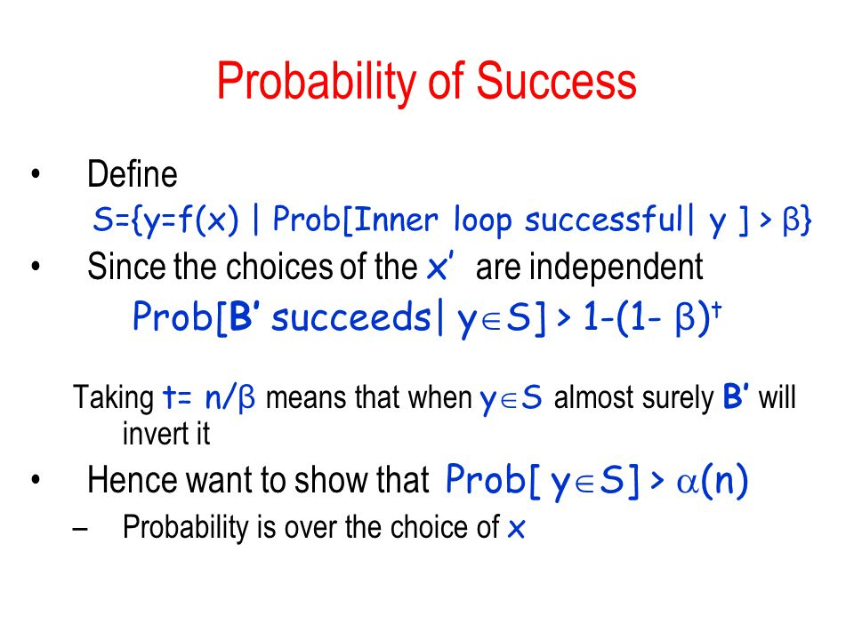 Probability of Success Define S={y=f(x) | Prob[Inner loop successful| y ] > β } Since the choices of the x' are independent Prob[B' succeeds| y  S] > 1-(1- β ) t Taking t= n/ β means that when y  S almost surely B' will invert it Hence want to show that Prob[ y  S] >  (n) –Probability is over the choice of x