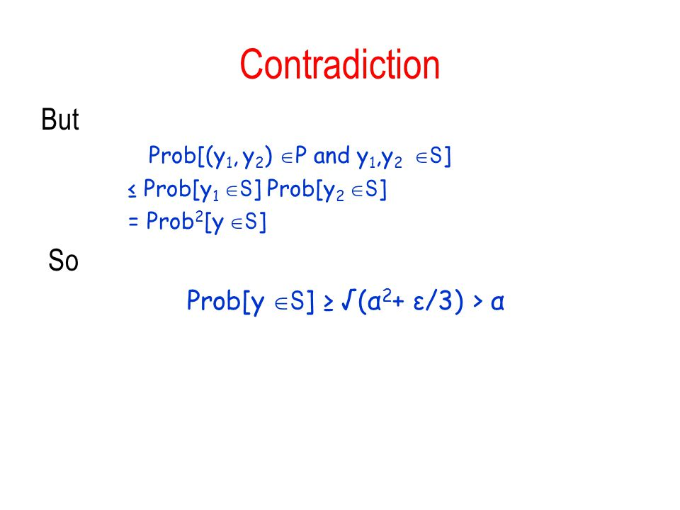 Contradiction But Prob[(y 1, y 2 )  P and y 1,y 2  S ] ≤ Prob[y 1  S ] Prob[y 2  S ] = Prob 2 [y  S ] So Prob[y  S ] ≥ √(α 2 + ε/3) > α