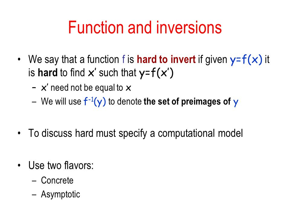 Function and inversions We say that a function f is hard to invert if given y=f(x) it is hard to find x' such that y=f(x') –x' need not be equal to x –We will use f -1 (y) to denote the set of preimages of y To discuss hard must specify a computational model Use two flavors: –Concrete –Asymptotic