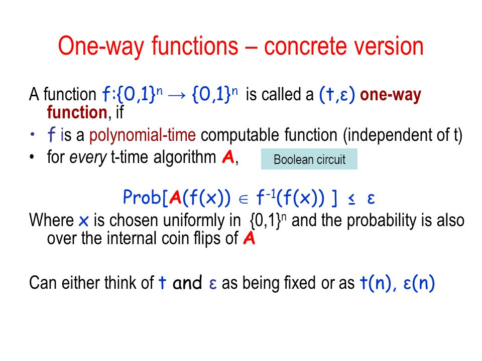 One-way functions – concrete version A function f:{0,1} n → {0,1} n is called a (t,ε) one-way function, if f is a polynomial-time computable function (independent of t) for every t-time algorithm A, Prob[A(f(x))  f -1 (f(x)) ] ≤ ε Where x is chosen uniformly in {0,1} n and the probability is also over the internal coin flips of A Can either think of t and ε as being fixed or as t(n), ε(n) Boolean circuit