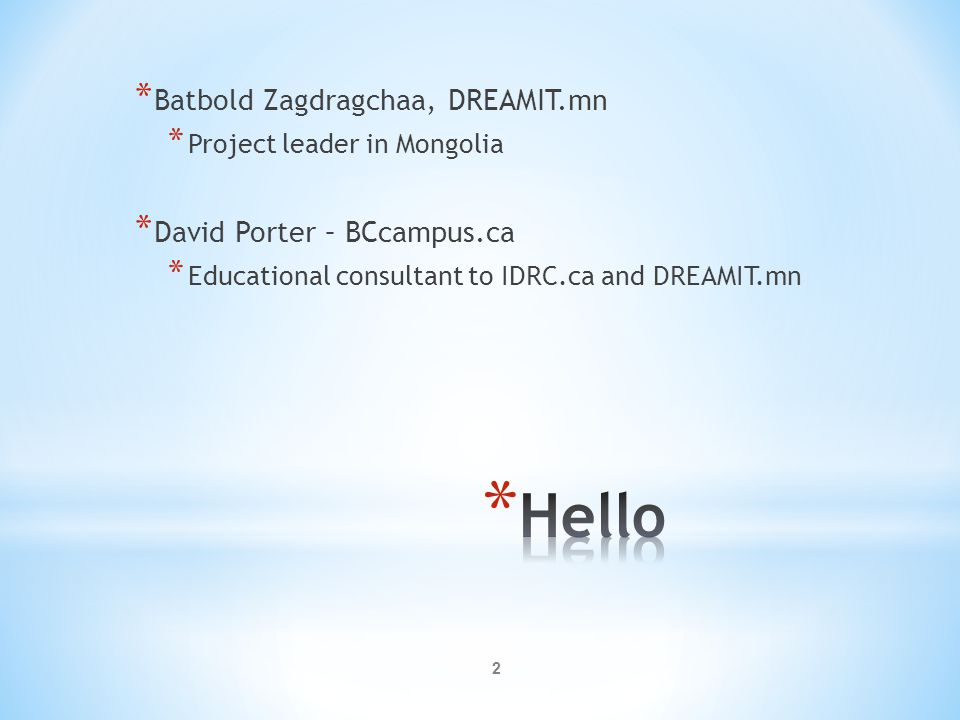 2 * Batbold Zagdragchaa, DREAMIT.mn * Project leader in Mongolia * David Porter – BCcampus.ca * Educational consultant to IDRC.ca and DREAMIT.mn