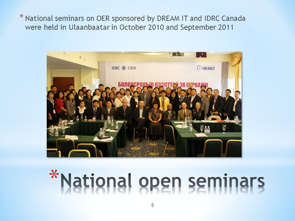 5 * National seminars on OER sponsored by DREAM IT and IDRC Canada were held in Ulaanbaatar in October 2010 and September 2011