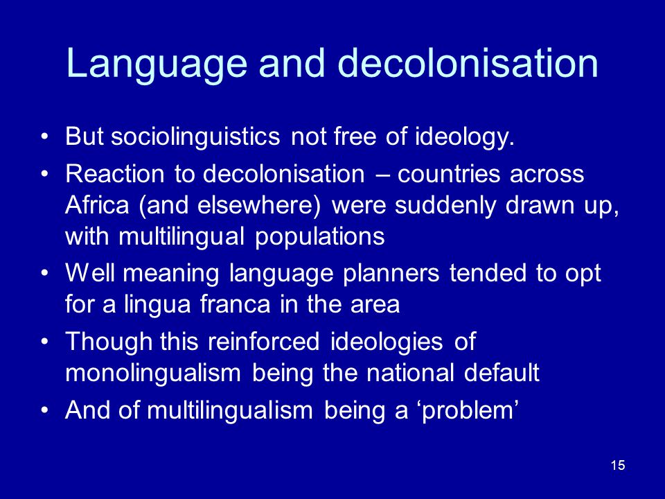 15 Language and decolonisation But sociolinguistics not free of ideology. Reaction to decolonisation – countries across Africa (and elsewhere) were su