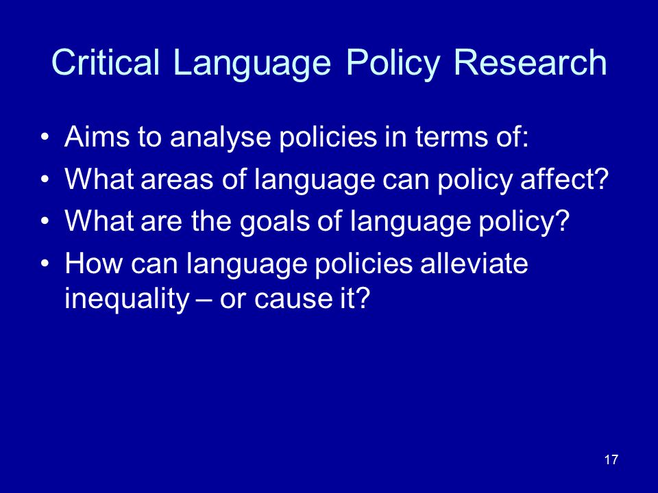 17 Critical Language Policy Research Aims to analyse policies in terms of: What areas of language can policy affect? What are the goals of language po