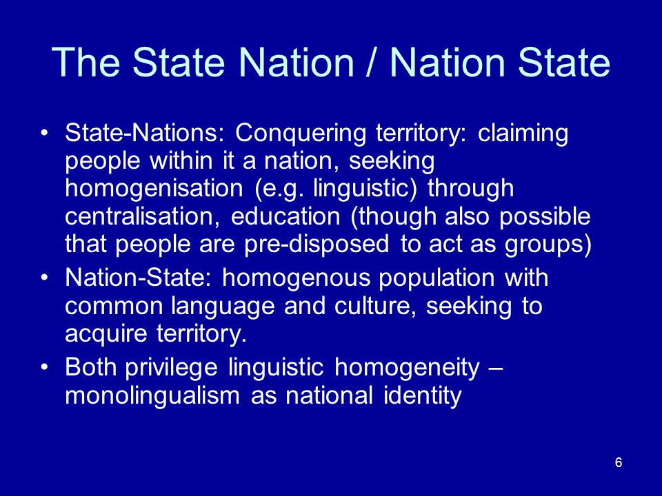 6 The State Nation / Nation State State-Nations: Conquering territory: claiming people within it a nation, seeking homogenisation (e.g. linguistic) th
