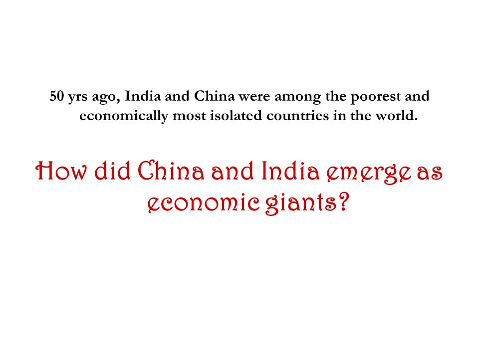50 yrs ago, India and China were among the poorest and economically most isolated countries in the world.