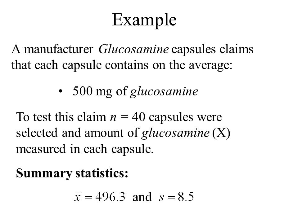 Example A manufacturer Glucosamine capsules claims that each capsule contains on the average: 500 mg of glucosamine To test this claim n = 40 capsules were selected and amount of glucosamine (X) measured in each capsule.