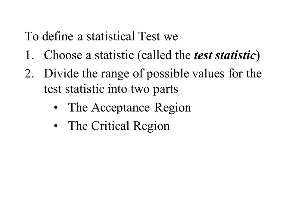 To define a statistical Test we 1.Choose a statistic (called the test statistic) 2.Divide the range of possible values for the test statistic into two parts The Acceptance Region The Critical Region