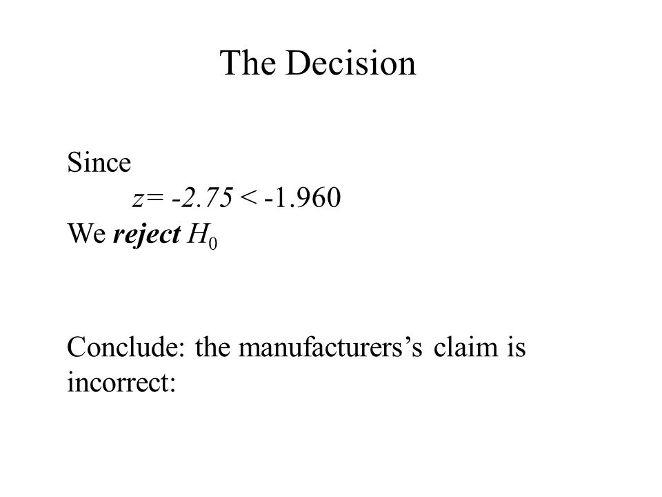 The Decision Since z= -2.75 < -1.960 We reject H 0 Conclude: the manufacturers's claim is incorrect: