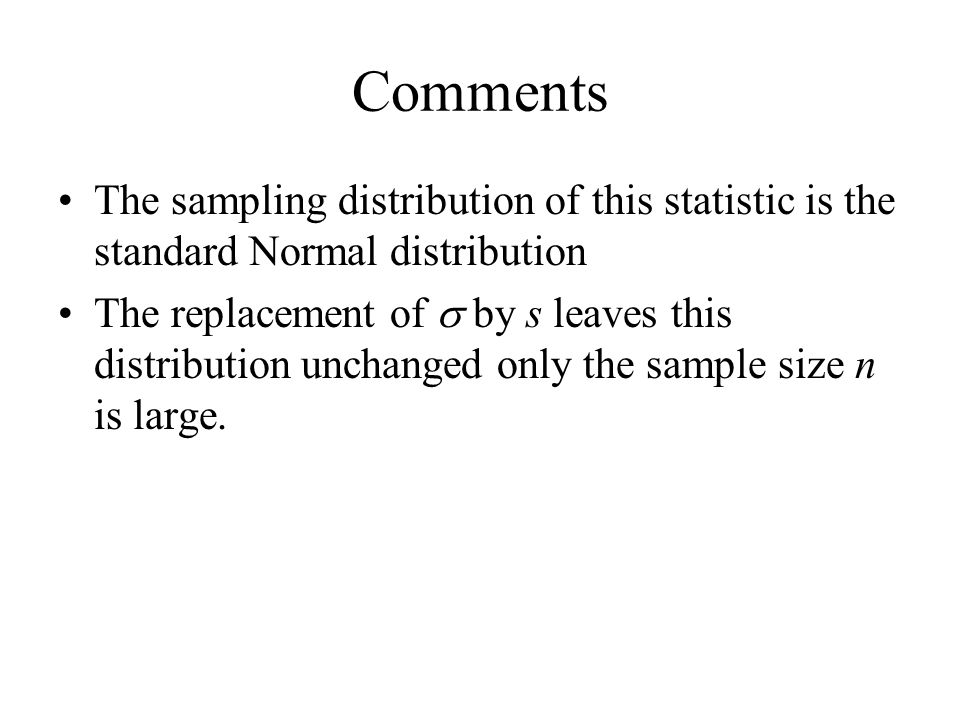 Comments The sampling distribution of this statistic is the standard Normal distribution The replacement of  by s leaves this distribution unchanged only the sample size n is large.