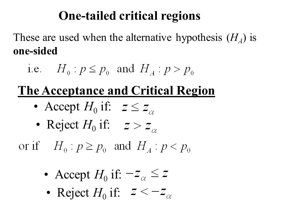 The Acceptance and Critical Region Accept H 0 if: Reject H 0 if: One-tailed critical regions These are used when the alternative hypothesis (H A ) is one-sided Accept H 0 if: Reject H 0 if: