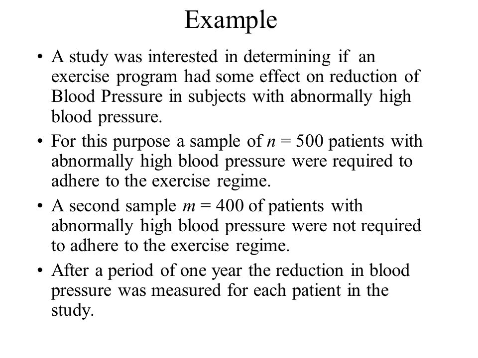 Example A study was interested in determining if an exercise program had some effect on reduction of Blood Pressure in subjects with abnormally high blood pressure.