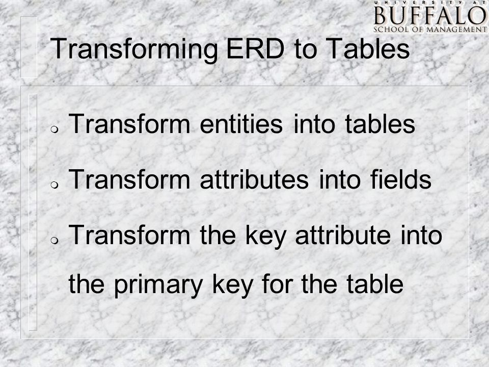 Transforming ERD to Tables m Transform entities into tables m Transform attributes into fields m Transform the key attribute into the primary key for the table