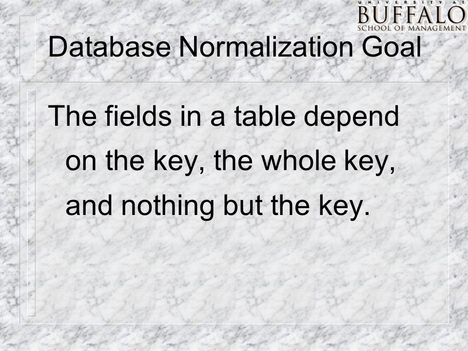 Database Normalization Goal The fields in a table depend on the key, the whole key, and nothing but the key.
