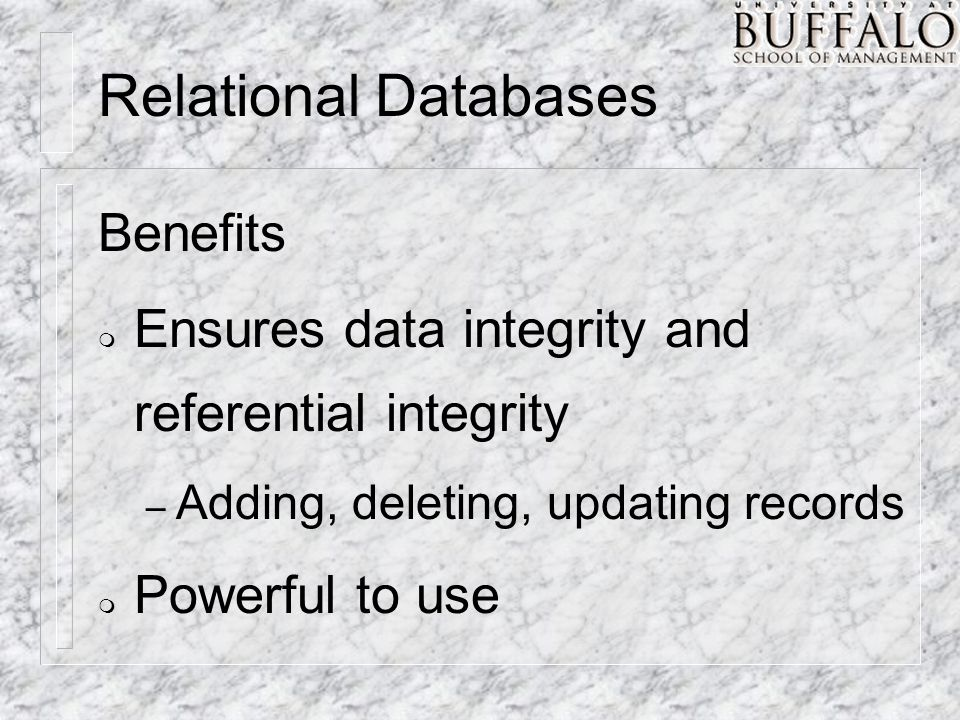 Relational Databases Benefits m Ensures data integrity and referential integrity – Adding, deleting, updating records m Powerful to use