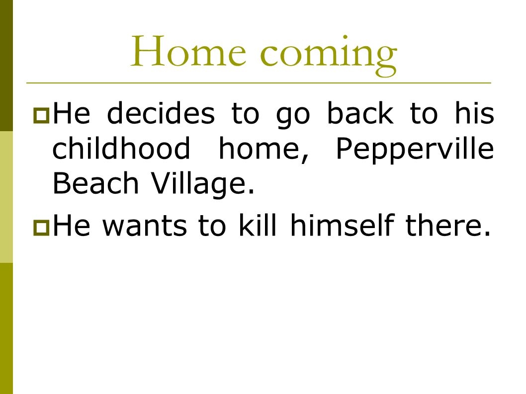 Home coming  He decides to go back to his childhood home, Pepperville Beach Village.  He wants to kill himself there.