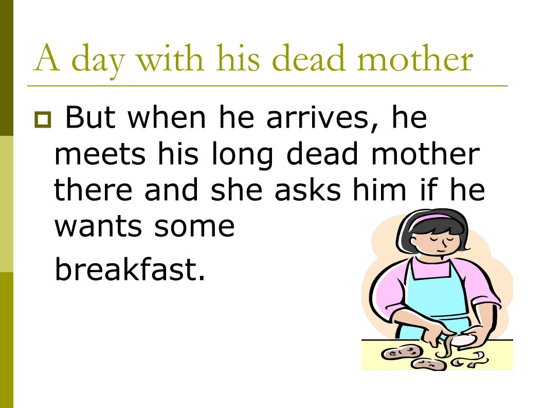 A day with his dead mother  But when he arrives, he meets his long dead mother there and she asks him if he wants some breakfast.