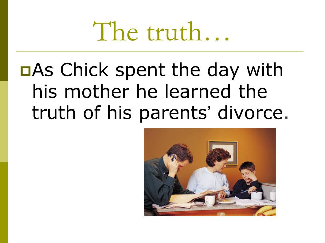 The truth…  As Chick spent the day with his mother he learned the truth of his parents ' divorce.