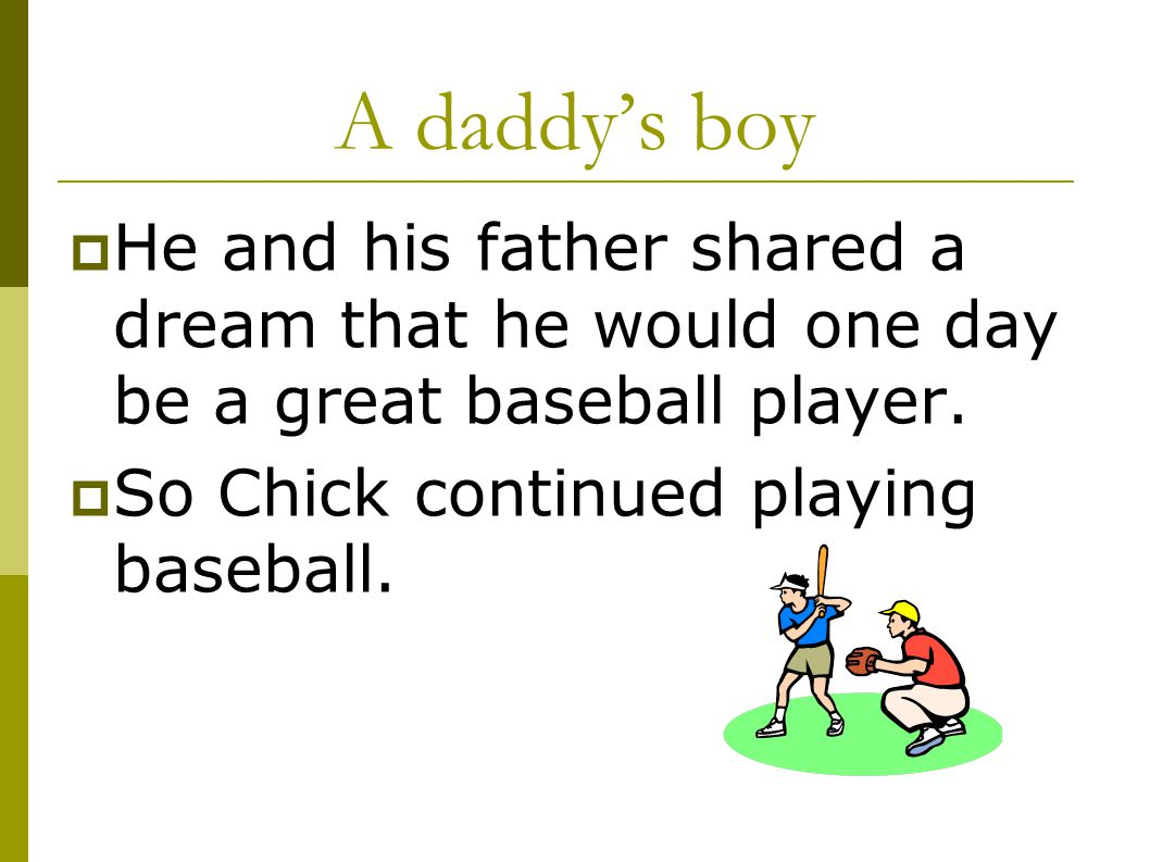 A daddy's boy  He and his father shared a dream that he would one day be a great baseball player.  So Chick continued playing baseball.